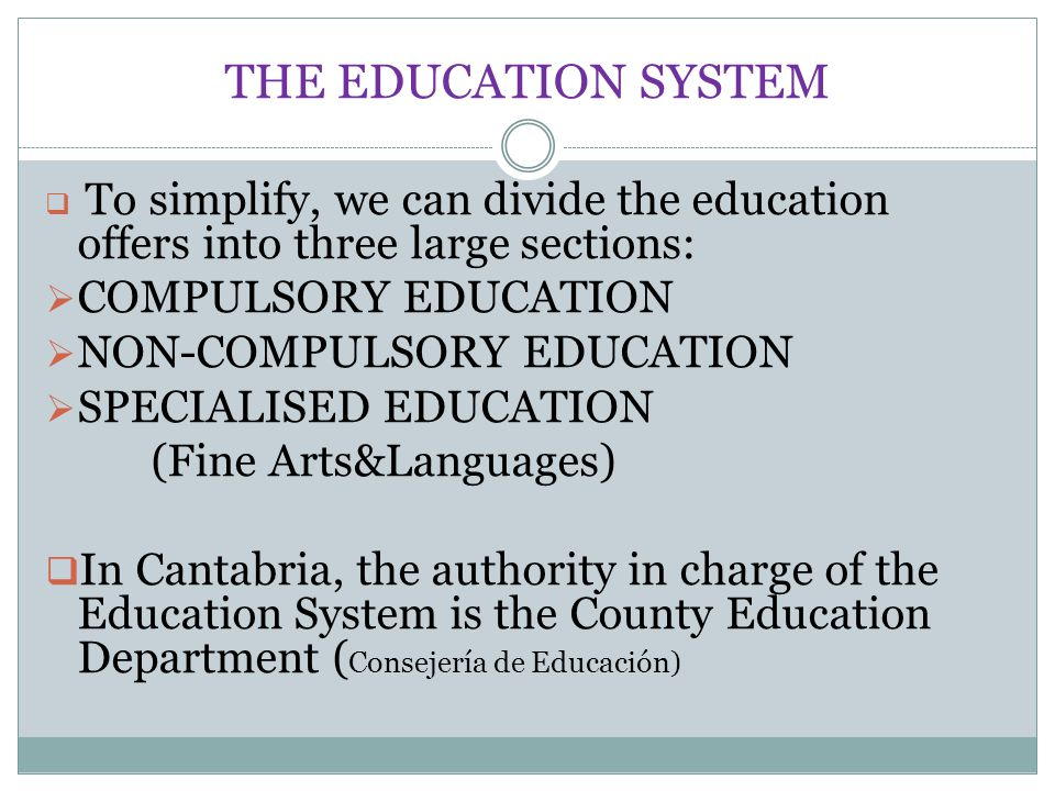 THE EDUCATION SYSTEM  To simplify, we can divide the education offers into three large sections:  COMPULSORY EDUCATION  NON-COMPULSORY EDUCATION 