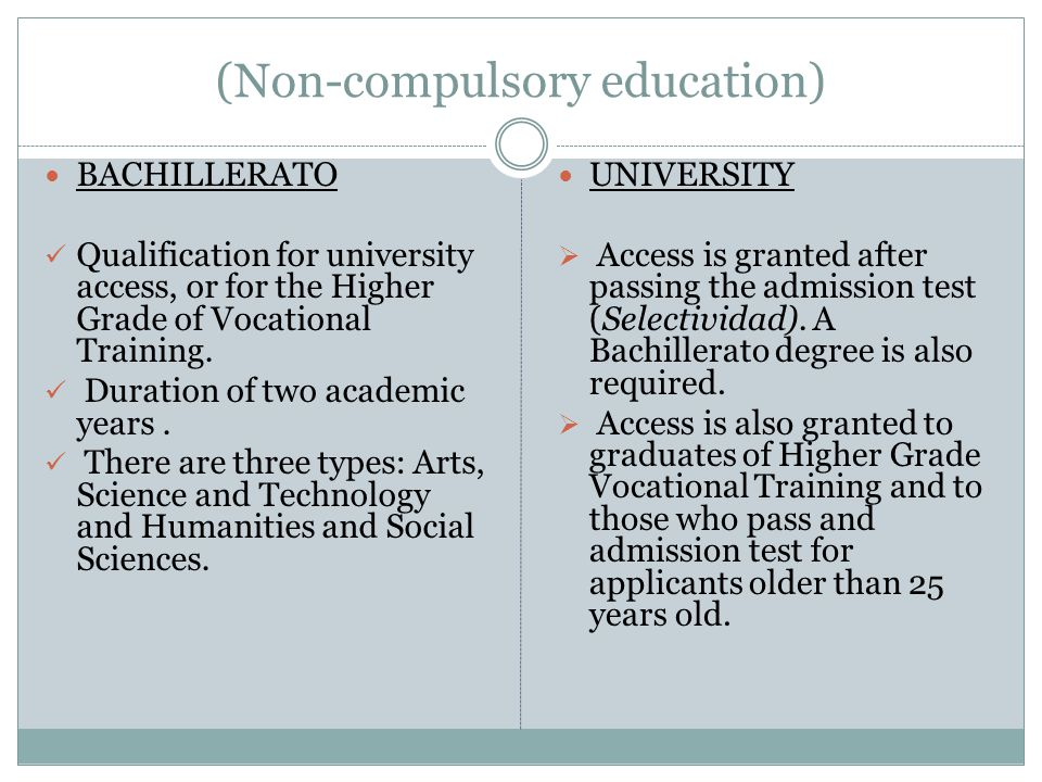 (Non-compulsory education) BACHILLERATO Qualification for university access, or for the Higher Grade of Vocational Training. Duration of two academic