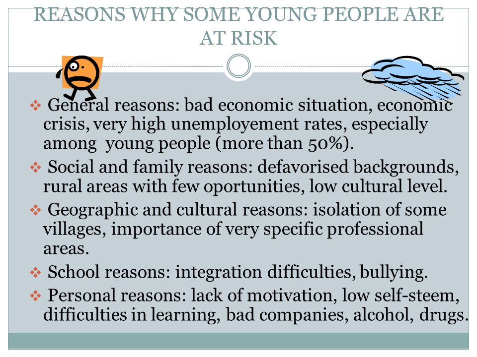 REASONS WHY SOME YOUNG PEOPLE ARE AT RISK  General reasons: bad economic situation, economic crisis, very high unemployement rates, especially among