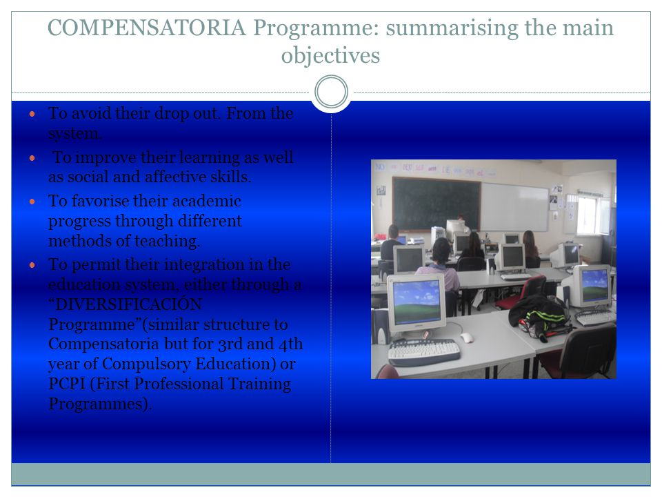 COMPENSATORIA Programme: summarising the main objectives To avoid their drop out. From the system. To improve their learning as well as social and aff