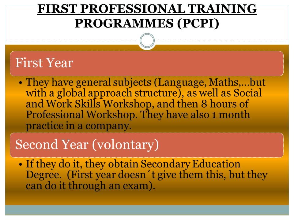 FIRST PROFESSIONAL TRAINING PROGRAMMES (PCPI) First Year They have general subjects (Language, Maths,…but with a global approach structure), as well a
