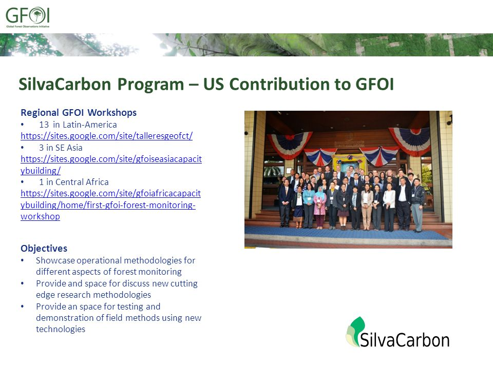 SilvaCarbon Program – US Contribution to GFOI Regional GFOI Workshops 13 in Latin-America https://sites.google.com/site/talleresgeofct/ 3 in SE Asia https://sites.google.com/site/gfoiseasiacapacit ybuilding/ 1 in Central Africa https://sites.google.com/site/gfoiafricacapacit ybuilding/home/first-gfoi-forest-monitoring- workshop Objectives Showcase operational methodologies for different aspects of forest monitoring Provide and space for discuss new cutting edge research methodologies Provide an space for testing and demonstration of field methods using new technologies