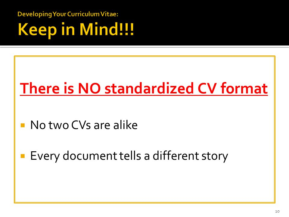 There is NO standardized CV format  No two CVs are alike  Every document tells a different story 10
