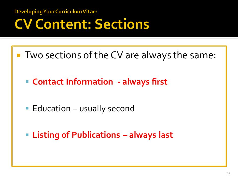  Two sections of the CV are always the same:  Contact Information - always first  Education – usually second  Listing of Publications – always las