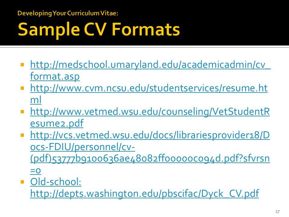  http://medschool.umaryland.edu/academicadmin/cv_ format.asp http://medschool.umaryland.edu/academicadmin/cv_ format.asp  http://www.cvm.ncsu.edu/studentservices/resume.ht ml http://www.cvm.ncsu.edu/studentservices/resume.ht ml  http://www.vetmed.wsu.edu/counseling/VetStudentR esume2.pdf http://www.vetmed.wsu.edu/counseling/VetStudentR esume2.pdf  http://vcs.vetmed.wsu.edu/docs/librariesprovider18/D ocs-FDIU/personnel/cv- (pdf)53777b9100636ae48082ff00000c094d.pdf sfvrsn =0 http://vcs.vetmed.wsu.edu/docs/librariesprovider18/D ocs-FDIU/personnel/cv- (pdf)53777b9100636ae48082ff00000c094d.pdf sfvrsn =0  Old-school: http://depts.washington.edu/pbscifac/Dyck_CV.pdf Old-school: http://depts.washington.edu/pbscifac/Dyck_CV.pdf 17