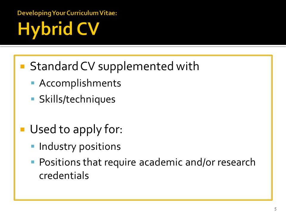  Standard CV supplemented with  Accomplishments  Skills/techniques  Used to apply for:  Industry positions  Positions that require academic and/