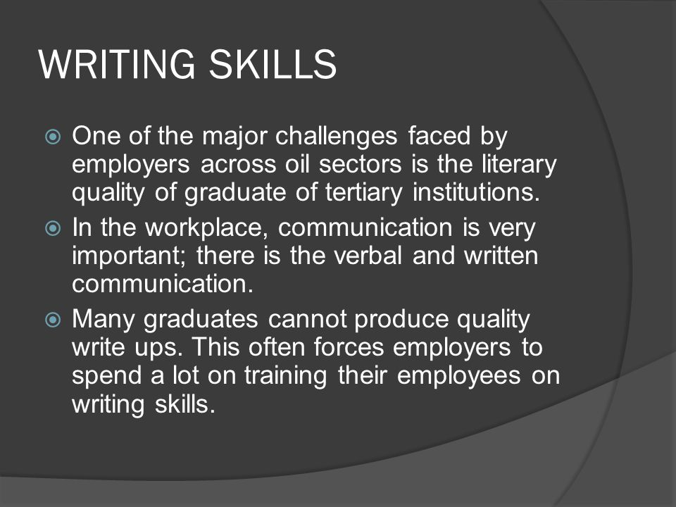 WRITING SKILLS  One of the major challenges faced by employers across oil sectors is the literary quality of graduate of tertiary institutions.