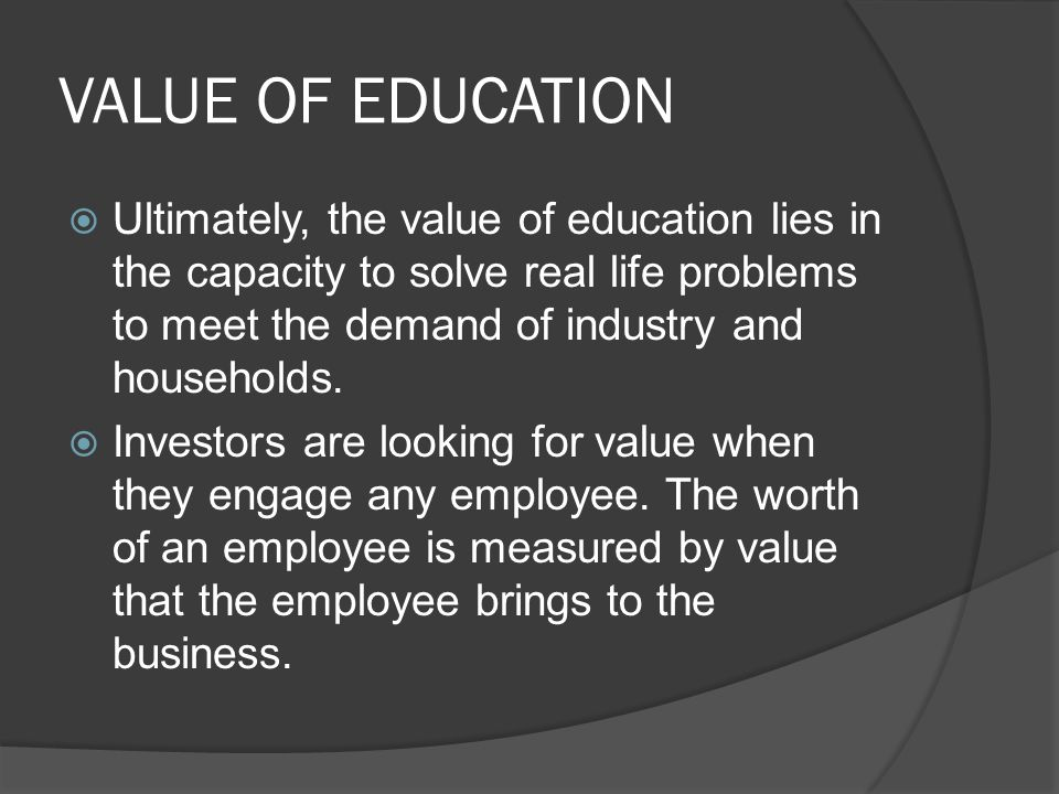 VALUE OF EDUCATION  Ultimately, the value of education lies in the capacity to solve real life problems to meet the demand of industry and households.