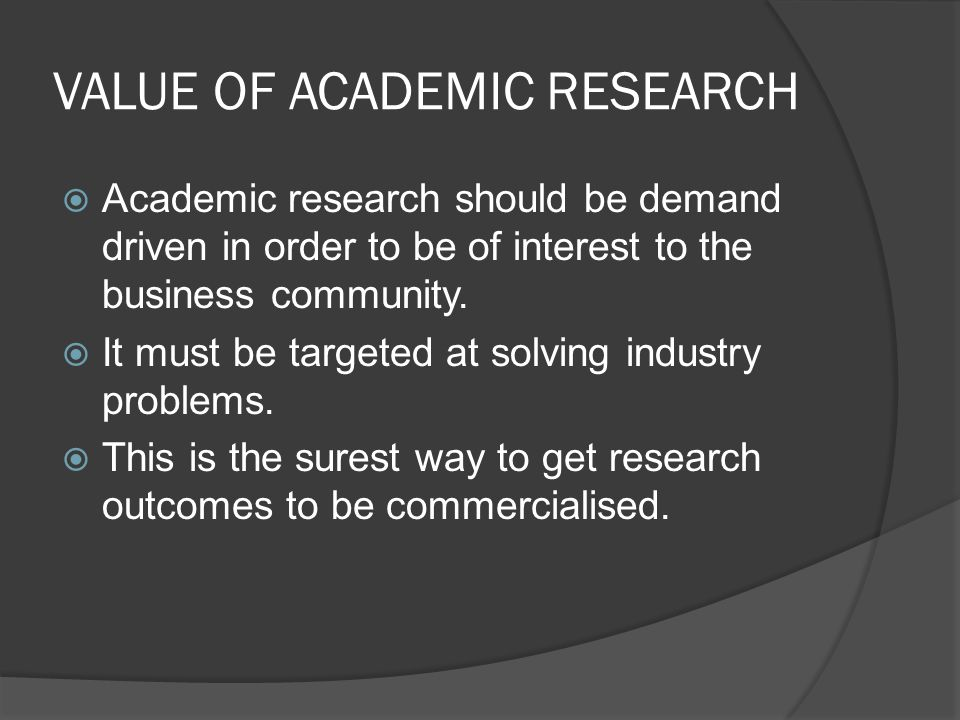 VALUE OF ACADEMIC RESEARCH  Academic research should be demand driven in order to be of interest to the business community.