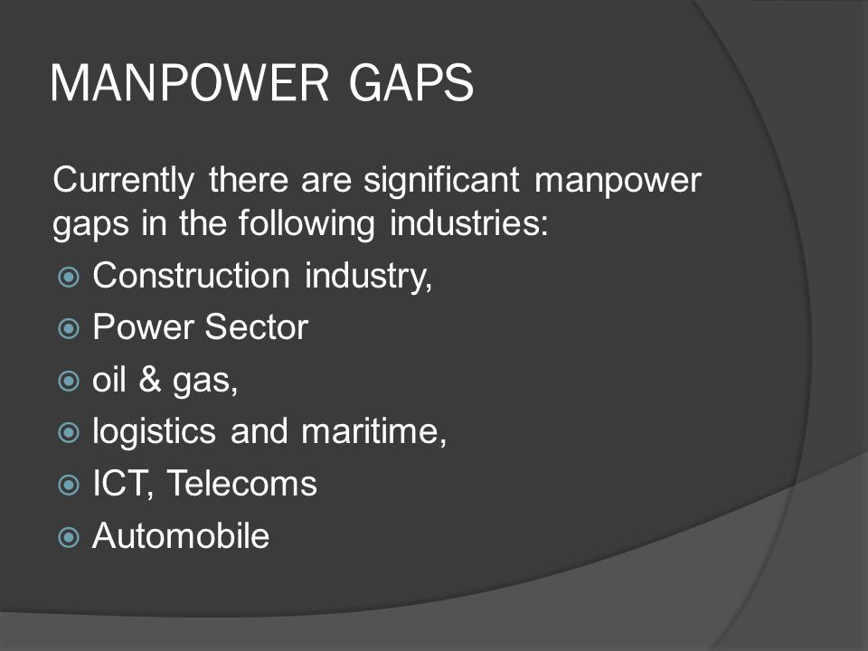 MANPOWER GAPS Currently there are significant manpower gaps in the following industries:  Construction industry,  Power Sector  oil & gas,  logistics and maritime,  ICT, Telecoms  Automobile