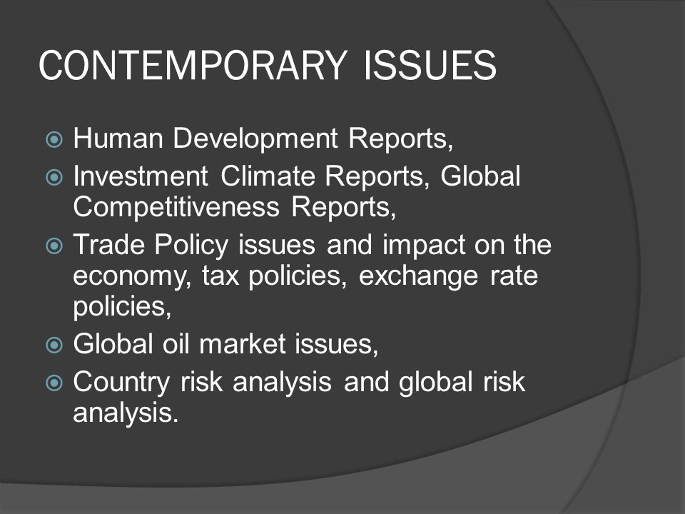 CONTEMPORARY ISSUES  Human Development Reports,  Investment Climate Reports, Global Competitiveness Reports,  Trade Policy issues and impact on the economy, tax policies, exchange rate policies,  Global oil market issues,  Country risk analysis and global risk analysis.