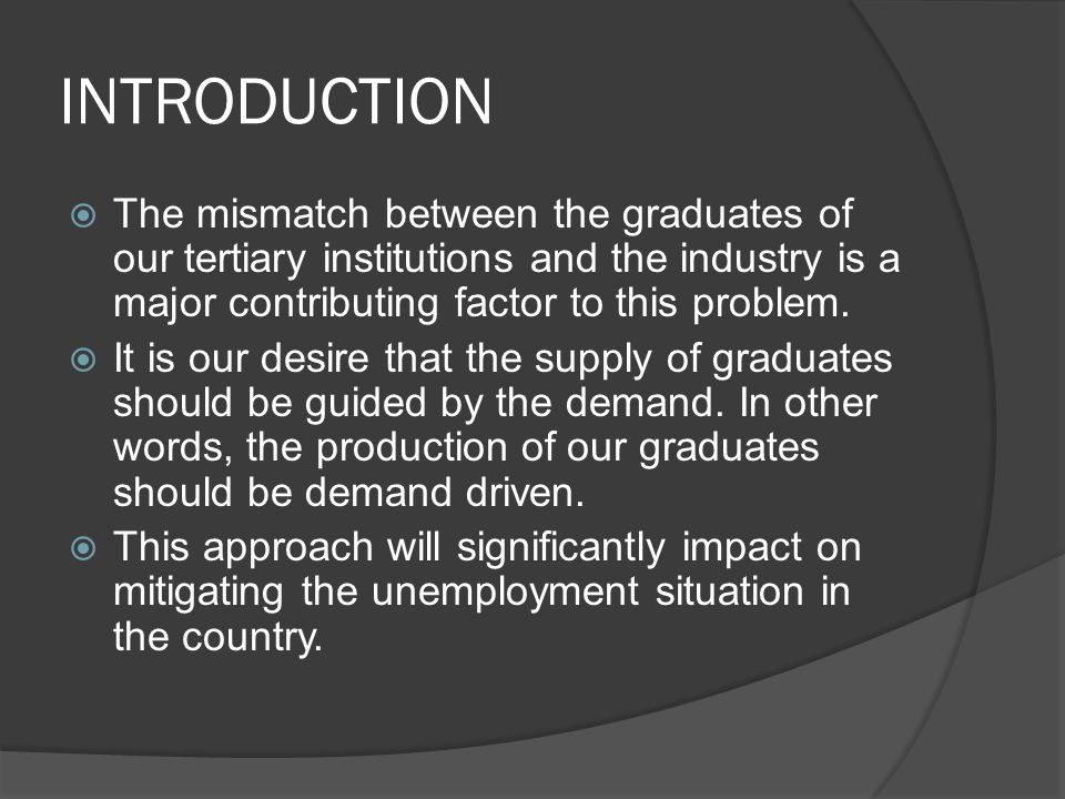 INTRODUCTION  The mismatch between the graduates of our tertiary institutions and the industry is a major contributing factor to this problem.
