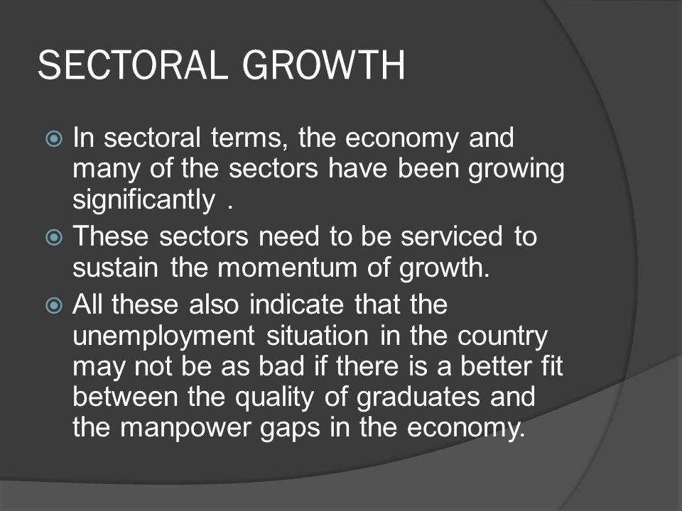 SECTORAL GROWTH  In sectoral terms, the economy and many of the sectors have been growing significantly.
