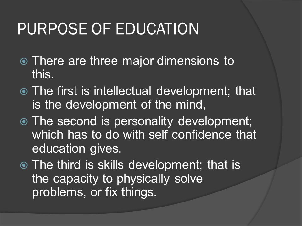 PURPOSE OF EDUCATION  There are three major dimensions to this.