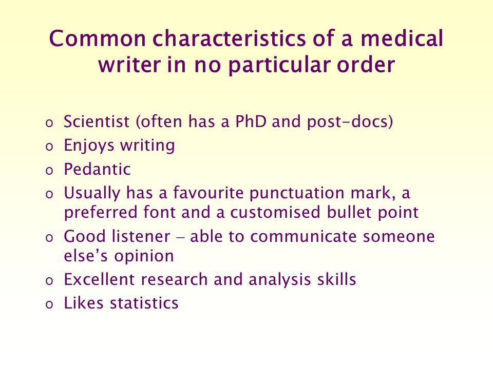 Common characteristics of a medical writer in no particular order o Scientist (often has a PhD and post-docs) o Enjoys writing o Pedantic o Usually has a favourite punctuation mark, a preferred font and a customised bullet point o Good listener  able to communicate someone else's opinion o Excellent research and analysis skills o Likes statistics