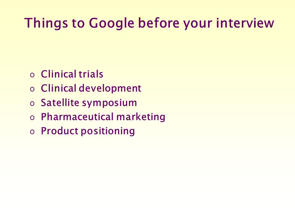 Things to Google before your interview o Clinical trials o Clinical development o Satellite symposium o Pharmaceutical marketing o Product positioning