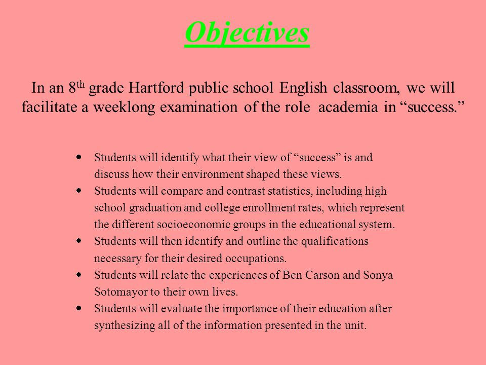f Objectives In an 8 th grade Hartford public school English classroom, we will facilitate a weeklong examination of the role academia in success.  Students will identify what their view of success is and discuss how their environment shaped these views.