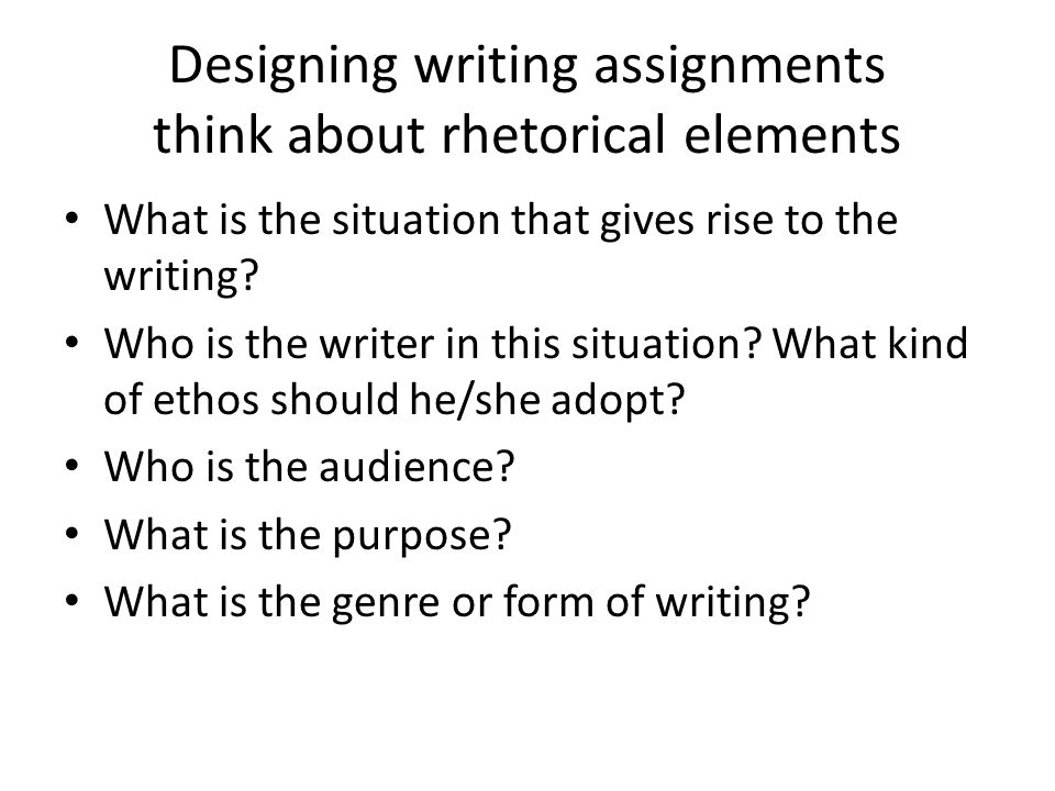 Designing writing assignments think about rhetorical elements What is the situation that gives rise to the writing.