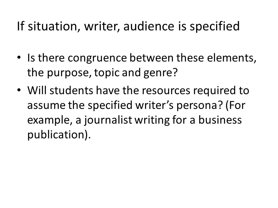 If situation, writer, audience is specified Is there congruence between these elements, the purpose, topic and genre? Will students have the resources