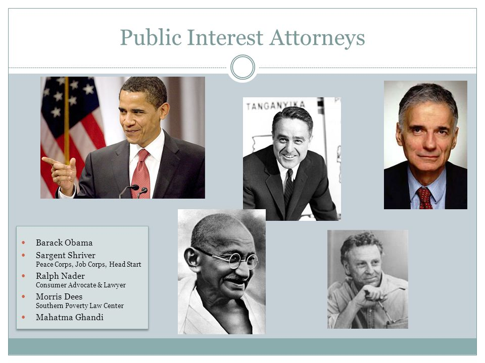Public Interest Attorneys Barack Obama Sargent Shriver Peace Corps, Job Corps, Head Start Ralph Nader Consumer Advocate & Lawyer Morris Dees Southern Poverty Law Center Mahatma Ghandi Barack Obama Sargent Shriver Peace Corps, Job Corps, Head Start Ralph Nader Consumer Advocate & Lawyer Morris Dees Southern Poverty Law Center Mahatma Ghandi