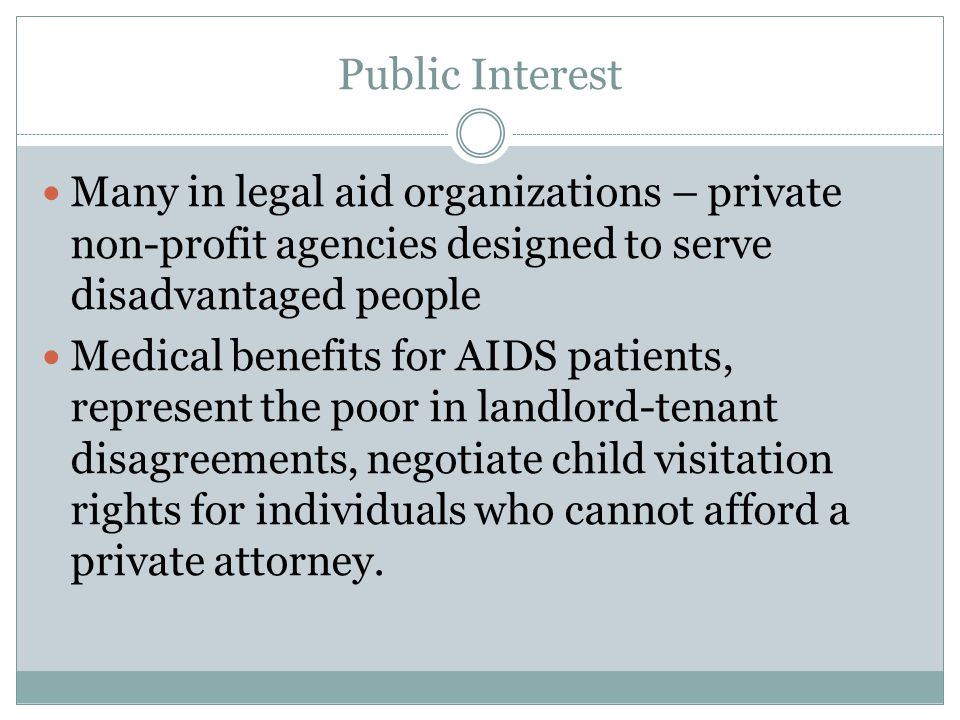 Public Interest Many in legal aid organizations – private non-profit agencies designed to serve disadvantaged people Medical benefits for AIDS patients, represent the poor in landlord-tenant disagreements, negotiate child visitation rights for individuals who cannot afford a private attorney.