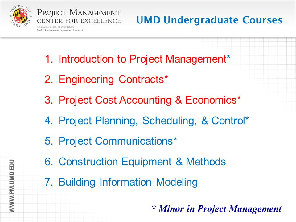 UMD Undergraduate Courses 1.Introduction to Project Management* 2.Engineering Contracts* 3.Project Cost Accounting & Economics* 4.Project Planning, Sc