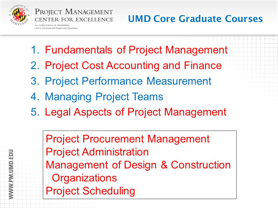 UMD Core Graduate Courses  Fundamentals of Project Management  Project Cost Accounting and Finance  Project Performance Measurement  Managing