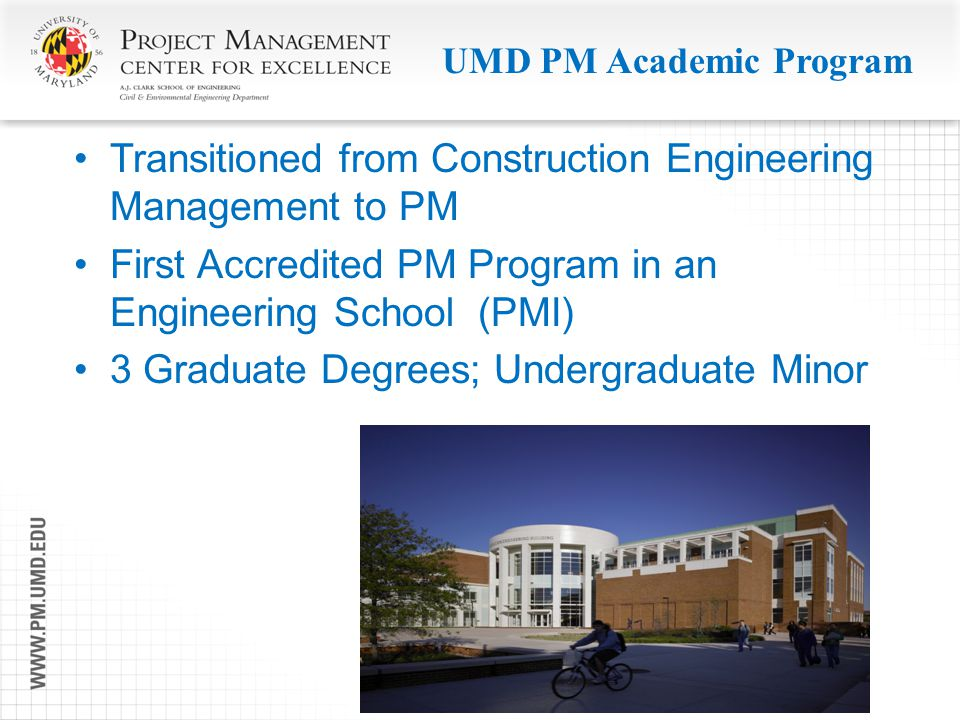 UMD PM Academic Program Transitioned from Construction Engineering Management to PM First Accredited PM Program in an Engineering School (PMI) 3 Gradu