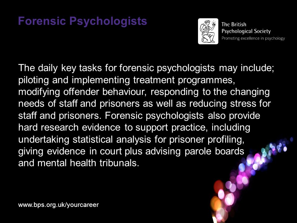 Forensic Psychologists The daily key tasks for forensic psychologists may include; piloting and implementing treatment programmes, modifying offender behaviour, responding to the changing needs of staff and prisoners as well as reducing stress for staff and prisoners.