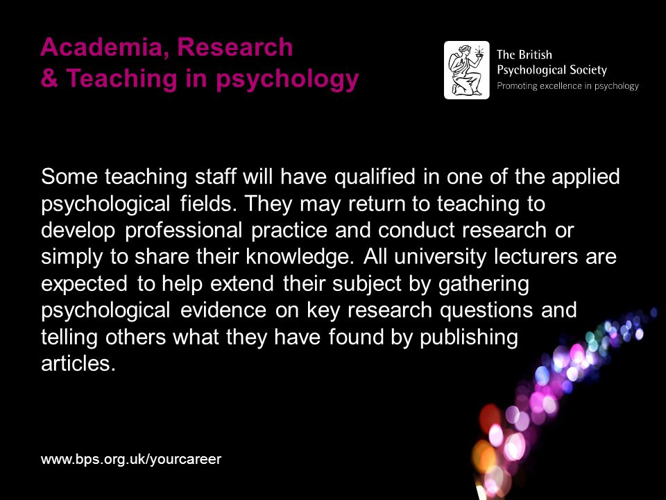 Academia, Research & Teaching in psychology Some teaching staff will have qualified in one of the applied psychological fields.