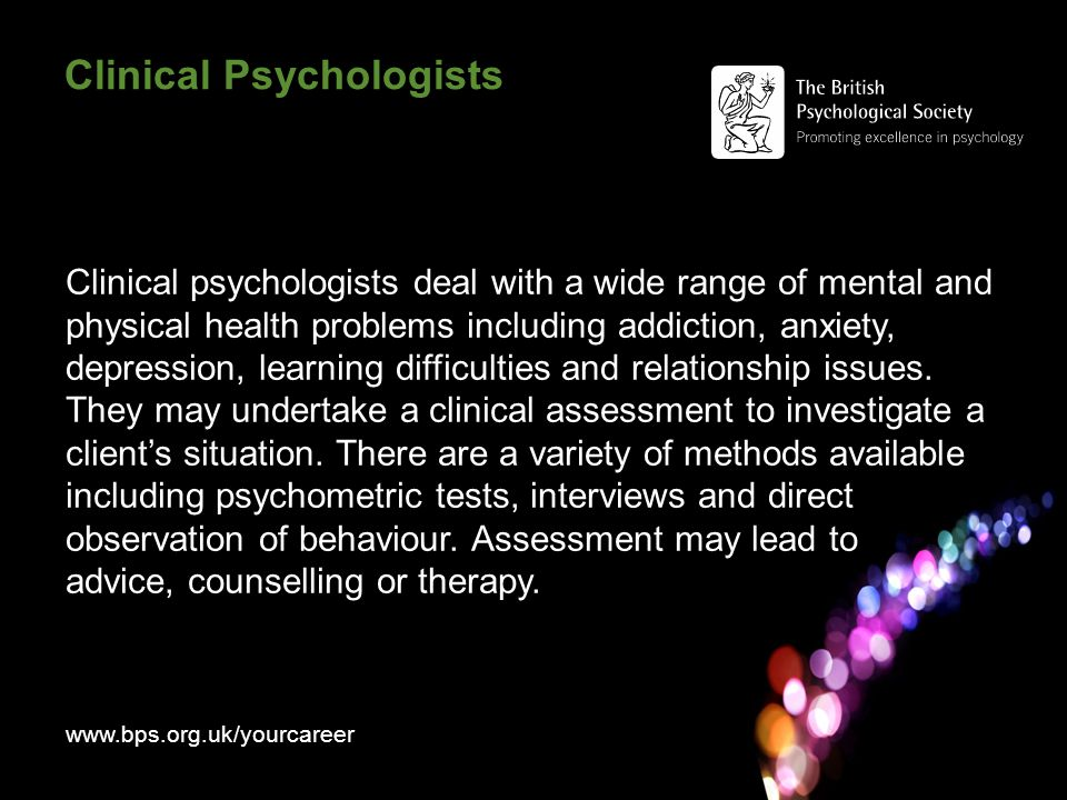 Clinical Psychologists Clinical psychologists deal with a wide range of mental and physical health problems including addiction, anxiety, depression, learning difficulties and relationship issues.