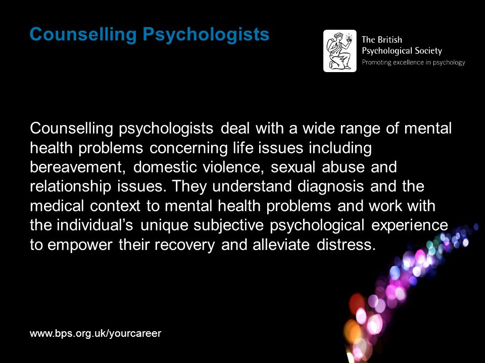 Counselling Psychologists Counselling psychologists deal with a wide range of mental health problems concerning life issues including bereavement, domestic violence, sexual abuse and relationship issues.