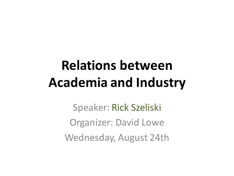 Relations between Academia and Industry Speaker: Rick Szeliski Organizer: David Lowe Wednesday, August 24th