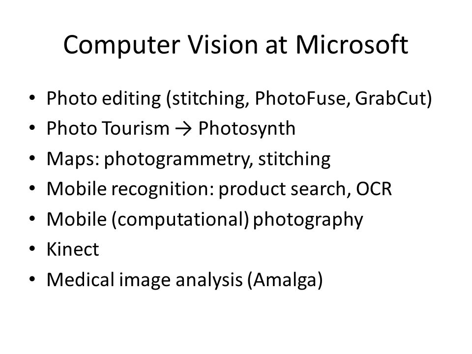 Tech transfer at Microsoft Classic 3-stage push model: 1.Research papers (stitching, PhotoMontage, Grab Cut, Photo Tourism) 2.Prototype or incubation (ICE, GroupShot, Photosynth, Lincoln) 3.Product But also works other way (product pull): – Kinect (secret project, hand-selected researchers) – Amalga medical image analysis