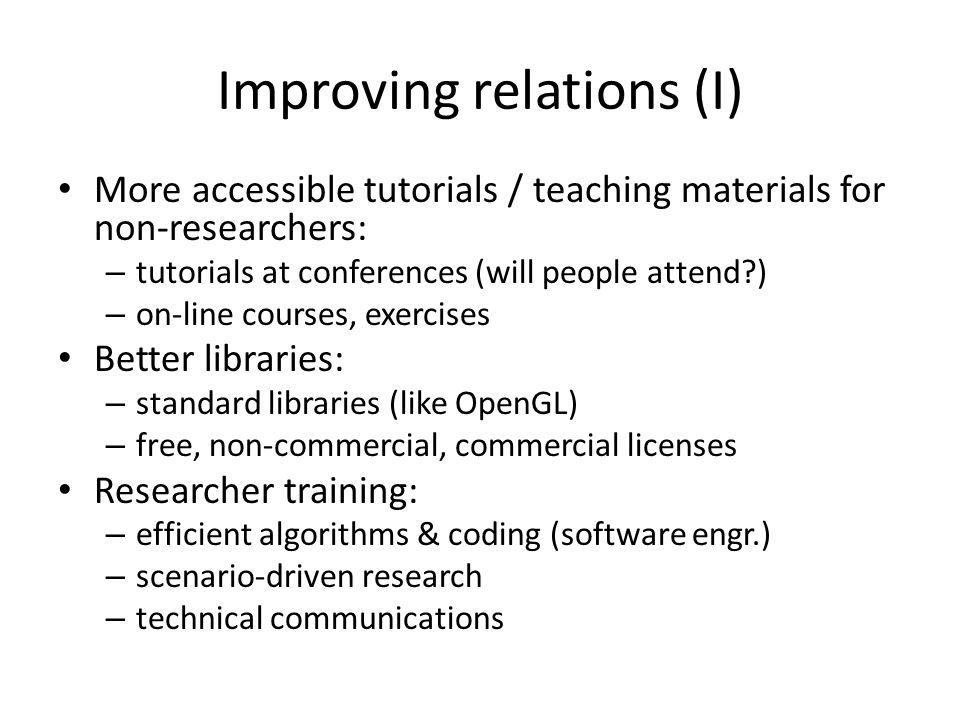 Improving relations (I) More accessible tutorials / teaching materials for non-researchers: – tutorials at conferences (will people attend ) – on-line courses, exercises Better libraries: – standard libraries (like OpenGL) – free, non-commercial, commercial licenses Researcher training: – efficient algorithms & coding (software engr.) – scenario-driven research – technical communications