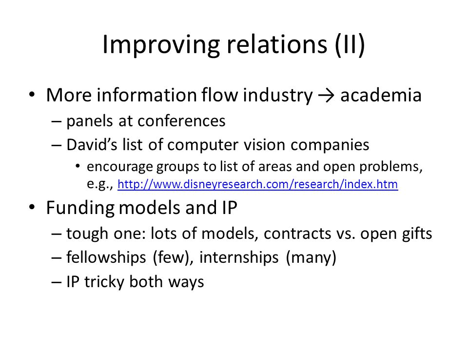 Improving relations (II) More information flow industry → academia – panels at conferences – David's list of computer vision companies encourage groups to list of areas and open problems, e.g., http://www.disneyresearch.com/research/index.htm http://www.disneyresearch.com/research/index.htm Funding models and IP – tough one: lots of models, contracts vs.
