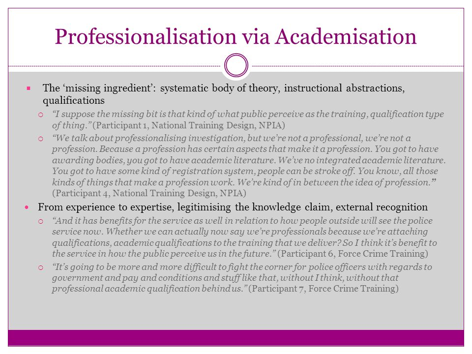 Professionalisation via Academisation  The 'missing ingredient': systematic body of theory, instructional abstractions, qualifications  I suppose the missing bit is that kind of what public perceive as the training, qualification type of thing. (Participant 1, National Training Design, NPIA)  We talk about professionalising investigation, but we're not a professional, we're not a profession.