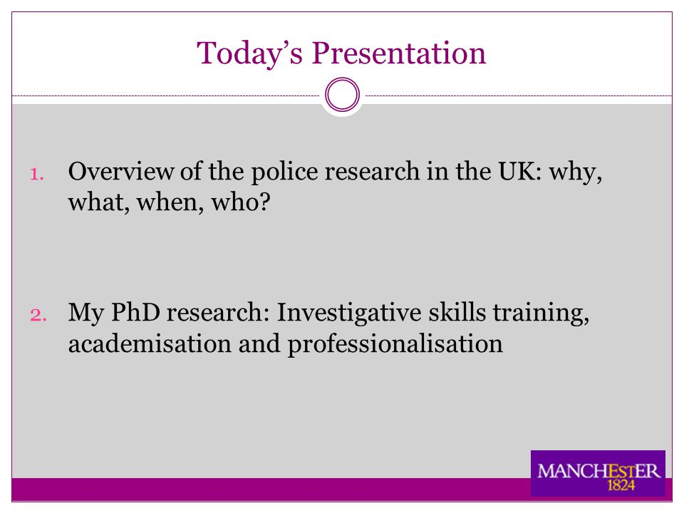 Today's Presentation 1. Overview of the police research in the UK: why, what, when, who.