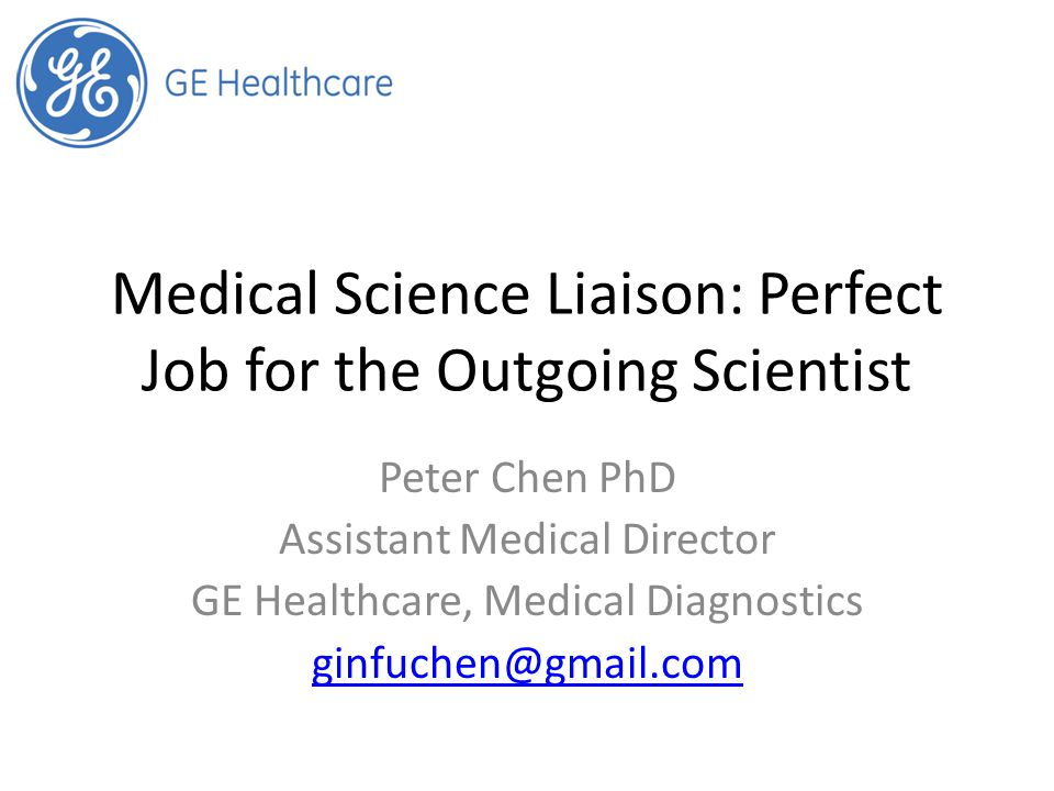 Medical Science Liaison: Perfect Job for the Outgoing Scientist Peter Chen PhD Assistant Medical Director GE Healthcare, Medical Diagnostics ginfuchen