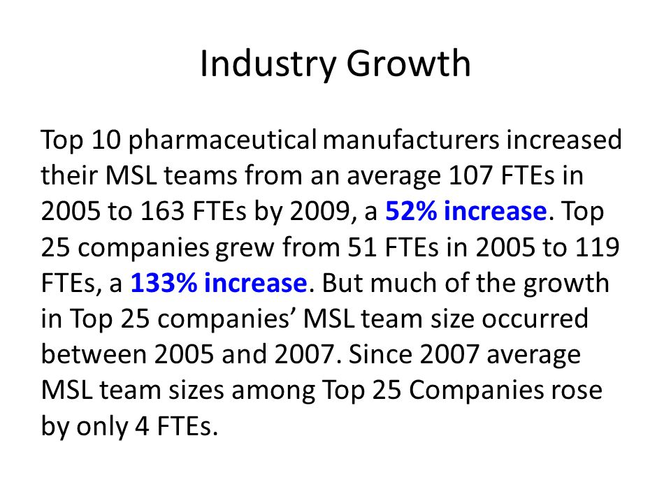 Industry Growth Top 10 pharmaceutical manufacturers increased their MSL teams from an average 107 FTEs in 2005 to 163 FTEs by 2009, a 52% increase. To