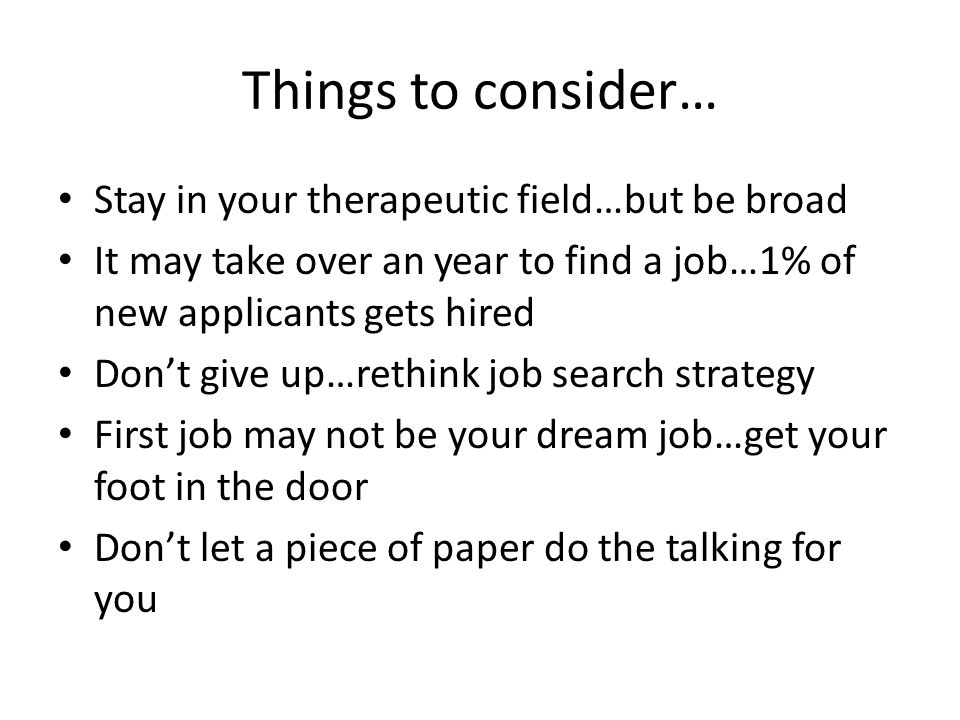 Things to consider… Stay in your therapeutic field…but be broad It may take over an year to find a job…1% of new applicants gets hired Don't give up…r
