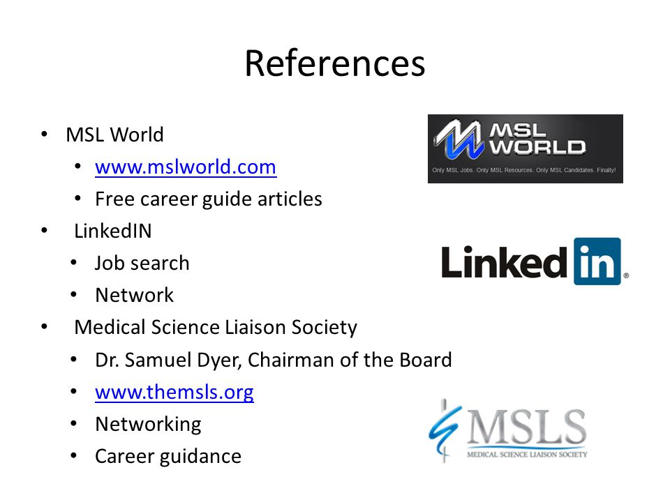 References MSL World www.mslworld.com Free career guide articles LinkedIN Job search Network Medical Science Liaison Society Dr. Samuel Dyer, Chairman