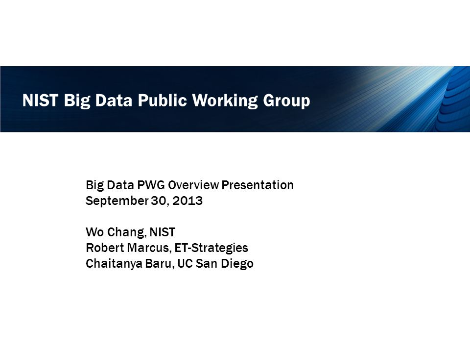 NIST Big Data Public Working Group Big Data PWG Overview Presentation September 30, 2013 Wo Chang, NIST Robert Marcus, ET-Strategies Chaitanya Baru, UC San Diego