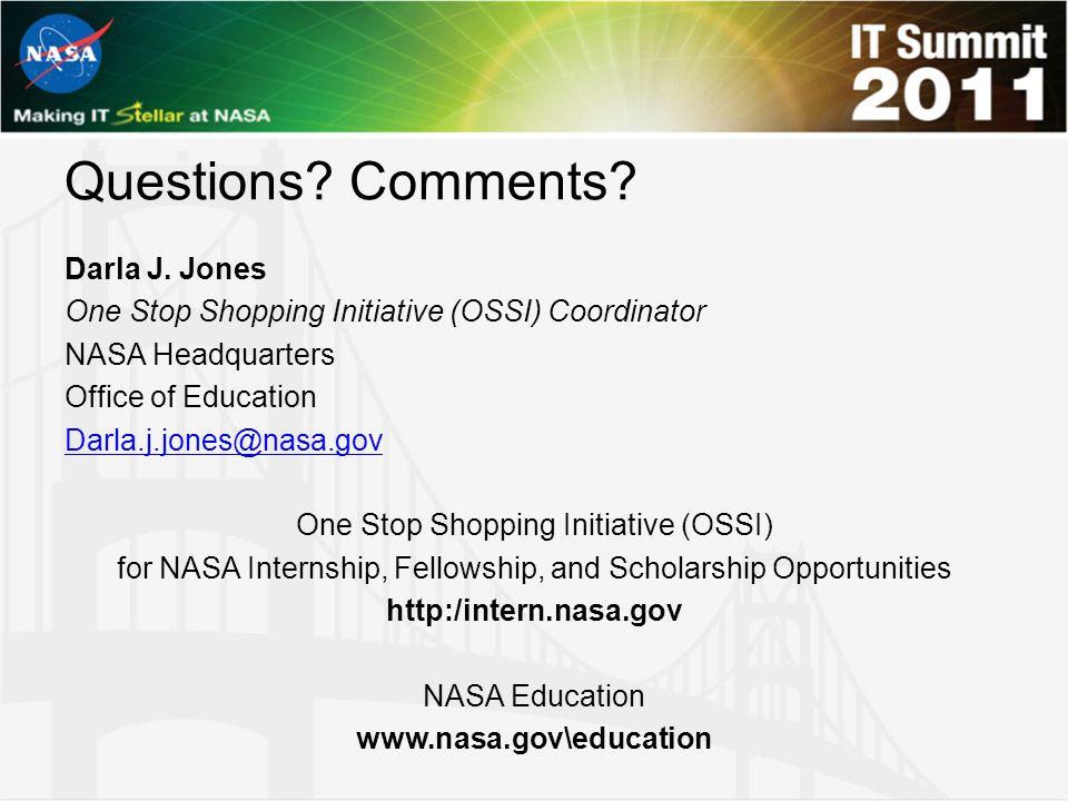 Questions? Comments? Darla J. Jones One Stop Shopping Initiative (OSSI) Coordinator NASA Headquarters Office of Education Darla.j.jones@nasa.gov One S