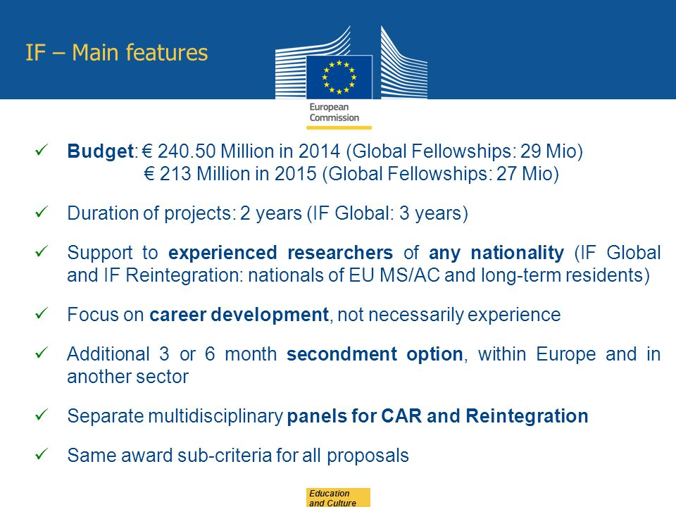 Education and Culture IF – Main features Budget: € Million in 2014 (Global Fellowships: 29 Mio) € 213 Million in 2015 (Global Fellowships: 27 Mio) Duration of projects: 2 years (IF Global: 3 years) Support to experienced researchers of any nationality (IF Global and IF Reintegration: nationals of EU MS/AC and long-term residents) Focus on career development, not necessarily experience Additional 3 or 6 month secondment option, within Europe and in another sector Separate multidisciplinary panels for CAR and Reintegration Same award sub-criteria for all proposals