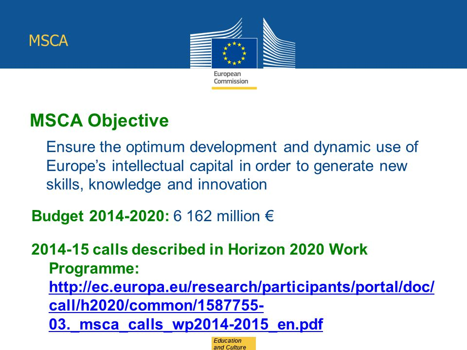 MSCA Education and Culture MSCA Objective Ensure the optimum development and dynamic use of Europe's intellectual capital in order to generate new skills, knowledge and innovation Budget 2014-2020: 6 162 million € 2014-15 calls described in Horizon 2020 Work Programme: http://ec.europa.eu/research/participants/portal/doc/ call/h2020/common/1587755- 03._msca_calls_wp2014-2015_en.pdf http://ec.europa.eu/research/participants/portal/doc/ call/h2020/common/1587755- 03._msca_calls_wp2014-2015_en.pdf