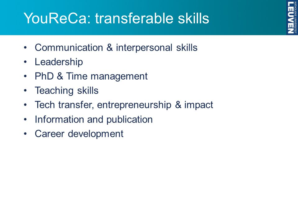 YouReCa: transferable skills Communication & interpersonal skills Leadership PhD & Time management Teaching skills Tech transfer, entrepreneurship & impact Information and publication Career development