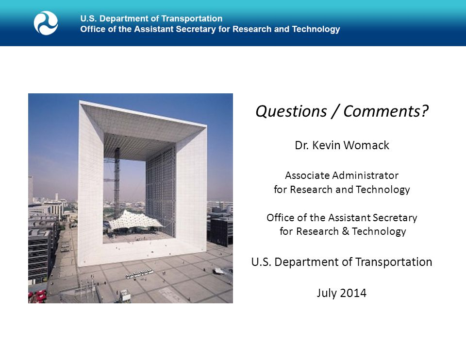 Questions / Comments? Dr. Kevin Womack Associate Administrator for Research and Technology Office of the Assistant Secretary for Research & Technology