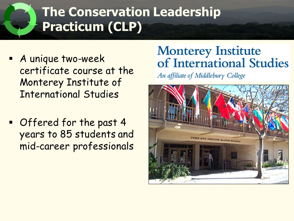 The Conservation Leadership Practicum (CLP)  A unique two-week certificate course at the Monterey Institute of International Studies  Offered for the past 4 years to 85 students and mid-career professionals