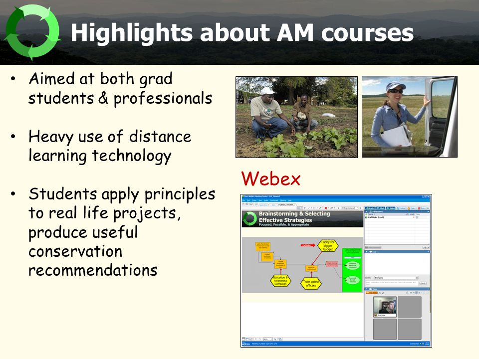 Highlights about AM courses Aimed at both grad students & professionals Heavy use of distance learning technology Students apply principles to real life projects, produce useful conservation recommendations Webex